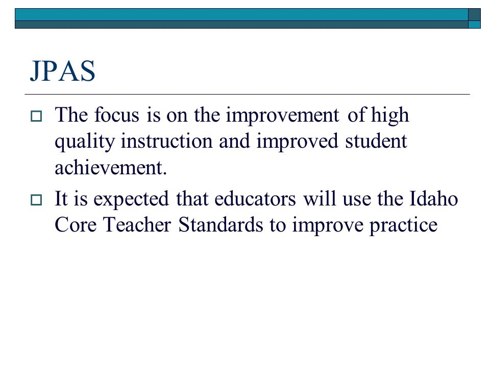 JPAS  The focus is on the improvement of high quality instruction and improved student achievement.  It is expected that educators will use the Idah