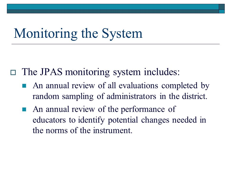 Monitoring the System  The JPAS monitoring system includes: An annual review of all evaluations completed by random sampling of administrators in the