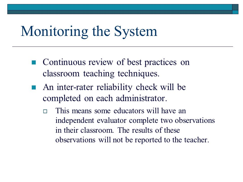 Monitoring the System Continuous review of best practices on classroom teaching techniques. An inter-rater reliability check will be completed on each
