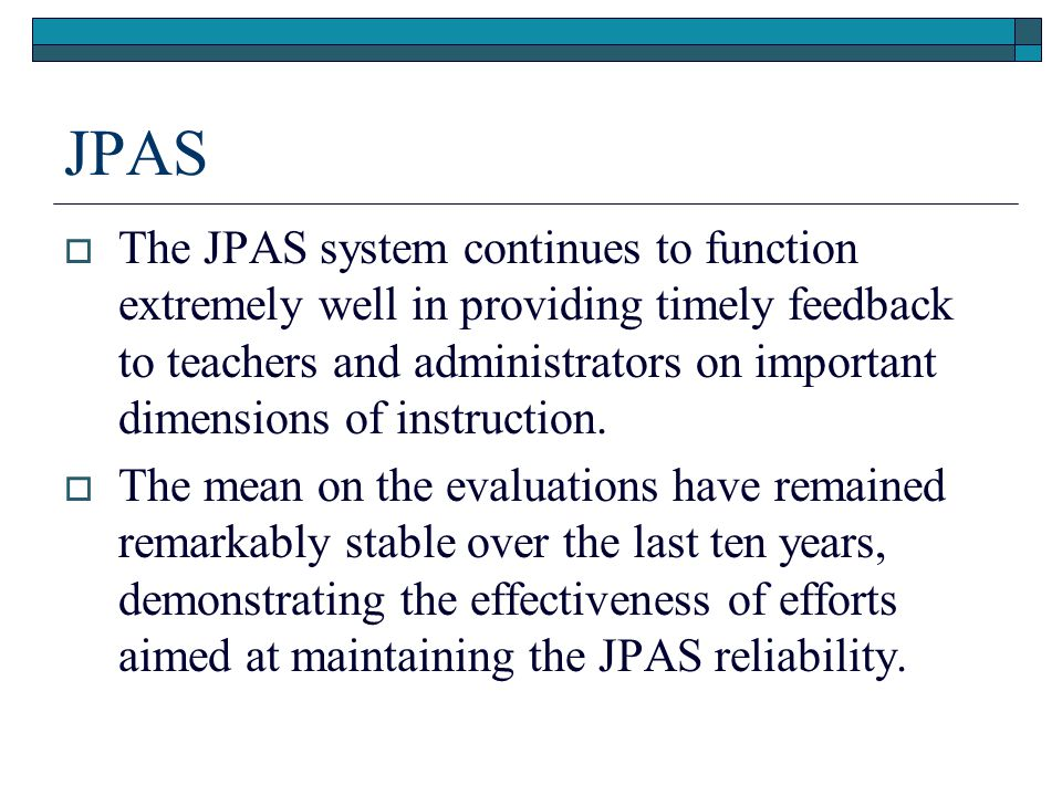 JPAS  The JPAS system continues to function extremely well in providing timely feedback to teachers and administrators on important dimensions of ins