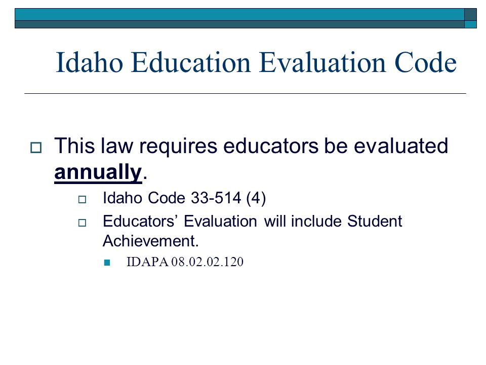 Idaho Education Evaluation Code  This law requires educators be evaluated annually.  Idaho Code 33-514 (4)  Educators' Evaluation will include Stud