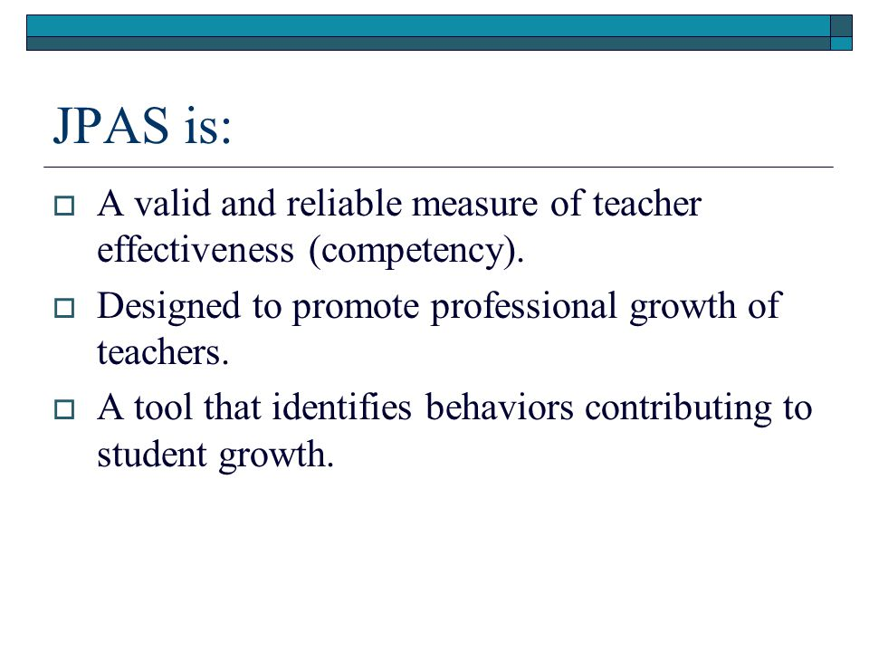 JPAS is:  A valid and reliable measure of teacher effectiveness (competency).  Designed to promote professional growth of teachers.  A tool that id