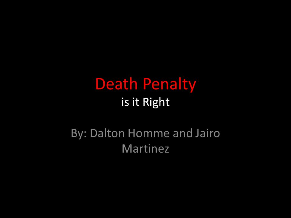 Death Penalty is it Right By: Dalton Homme and Jairo Martinez