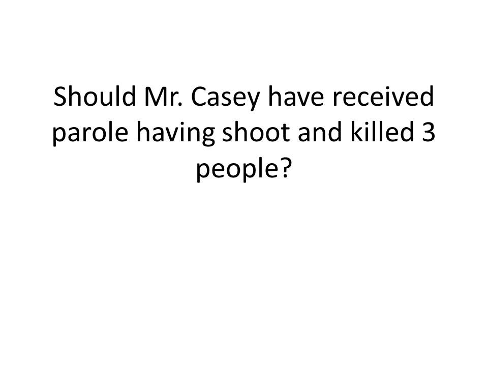 Should Mr. Casey have received parole having shoot and killed 3 people?