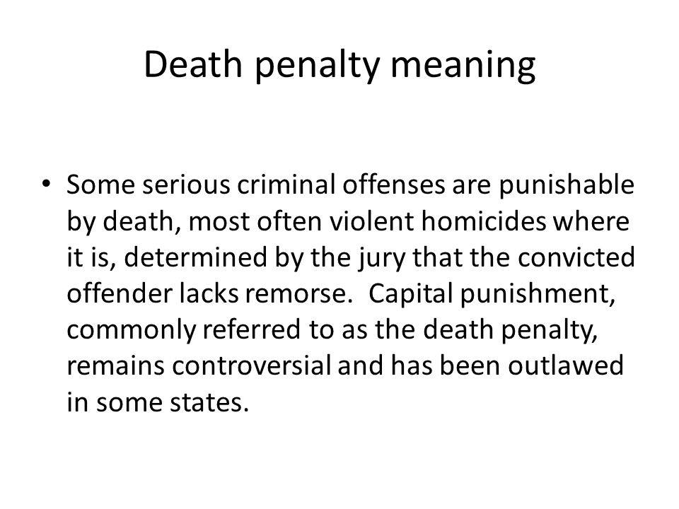 Death penalty meaning Some serious criminal offenses are punishable by death, most often violent homicides where it is, determined by the jury that th