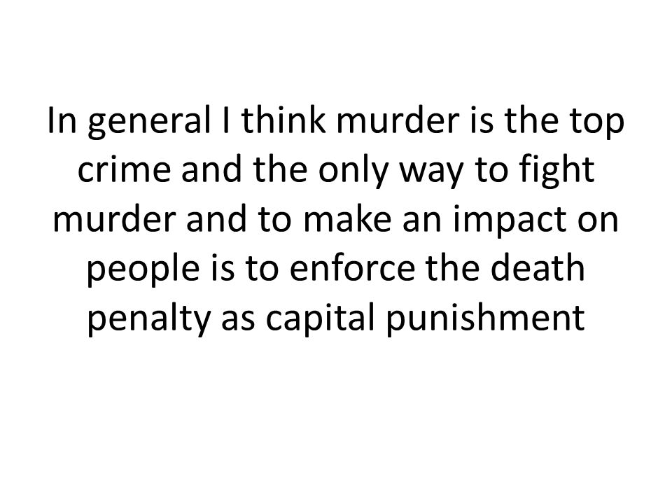 In general I think murder is the top crime and the only way to fight murder and to make an impact on people is to enforce the death penalty as capital