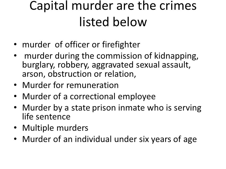 Capital murder are the crimes listed below murder of officer or firefighter murder during the commission of kidnapping, burglary, robbery, aggravated sexual assault, arson, obstruction or relation, Murder for remuneration Murder of a correctional employee Murder by a state prison inmate who is serving life sentence Multiple murders Murder of an individual under six years of age