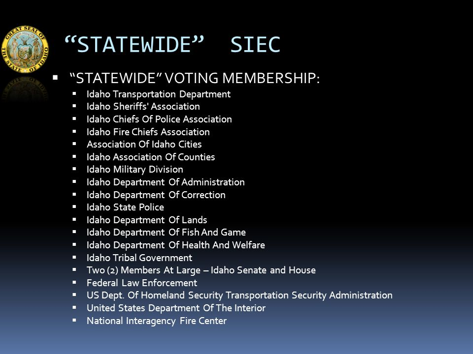 STATEWIDE SIEC  STATEWIDE VOTING MEMBERSHIP:  Idaho Transportation Department  Idaho Sheriffs Association  Idaho Chiefs Of Police Association  Idaho Fire Chiefs Association  Association Of Idaho Cities  Idaho Association Of Counties  Idaho Military Division  Idaho Department Of Administration  Idaho Department Of Correction  Idaho State Police  Idaho Department Of Lands  Idaho Department Of Fish And Game  Idaho Department Of Health And Welfare  Idaho Tribal Government  Two (2) Members At Large – Idaho Senate and House  Federal Law Enforcement  US Dept.