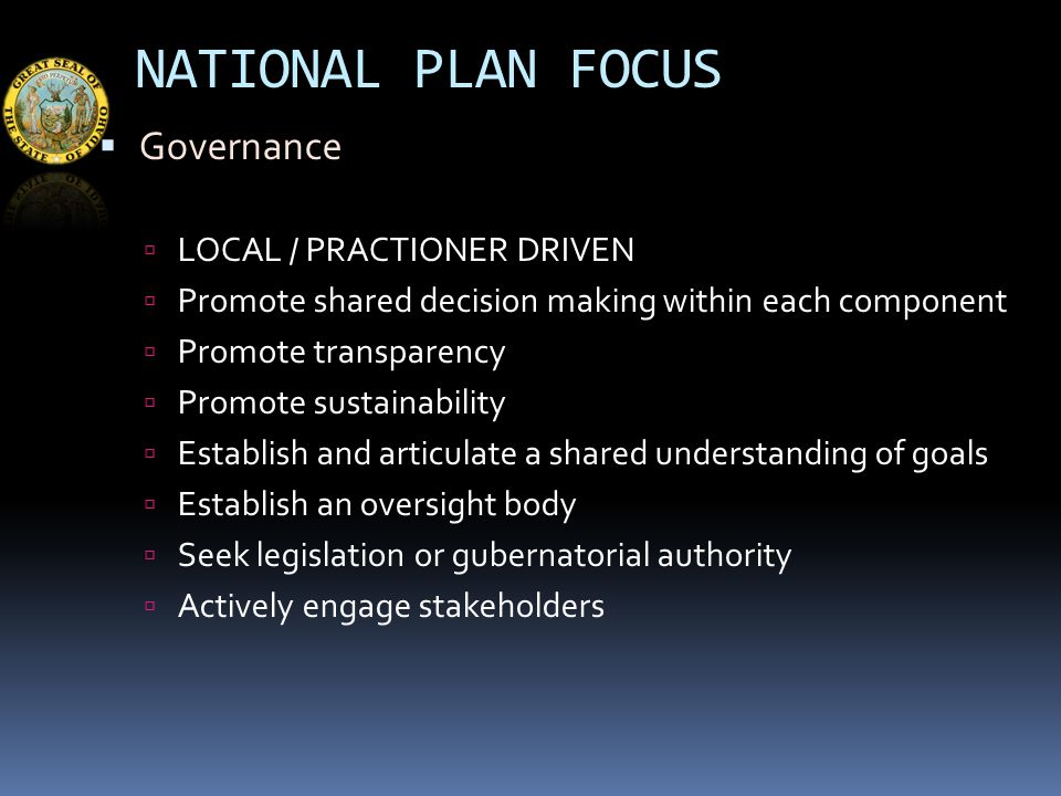 NATIONAL PLAN FOCUS  Governance  LOCAL / PRACTIONER DRIVEN  Promote shared decision making within each component  Promote transparency  Promote sustainability  Establish and articulate a shared understanding of goals  Establish an oversight body  Seek legislation or gubernatorial authority  Actively engage stakeholders