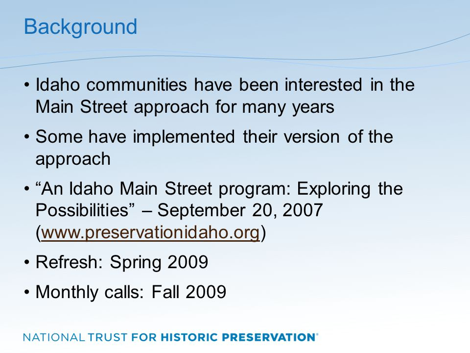 Background Idaho communities have been interested in the Main Street approach for many years Some have implemented their version of the approach An Idaho Main Street program: Exploring the Possibilities – September 20, 2007 (www.preservationidaho.org)www.preservationidaho.org Refresh: Spring 2009 Monthly calls: Fall 2009