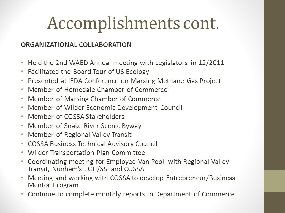 Accomplishments cont. ORGANIZATIONAL COLLABORATION Held the 2nd WAED Annual meeting with Legislators in 12/2011 Facilitated the Board Tour of US Ecolo