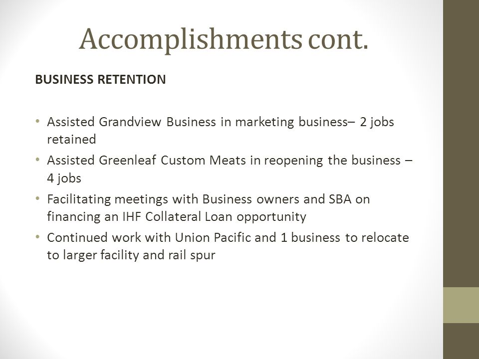 Accomplishments cont. BUSINESS RETENTION Assisted Grandview Business in marketing business– 2 jobs retained Assisted Greenleaf Custom Meats in reopeni