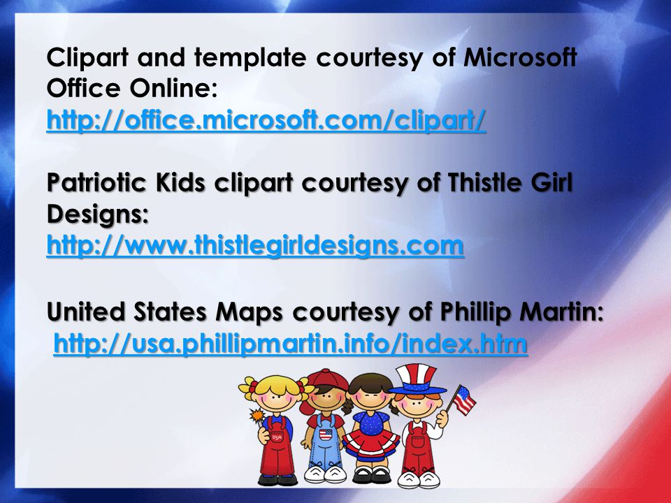 http://office.microsoft.com/clipart/ http://office.microsoft.com/clipart/ Patriotic Kids clipart courtesy of Thistle Girl Designs: http://www.thistlegirldesigns.com United States Maps courtesy of Phillip Martin: http://usa.phillipmartin.info/index.htm Clipart and template courtesy of Microsoft Office Online: http://office.microsoft.com/clipart/ Patriotic Kids clipart courtesy of Thistle Girl Designs: http://www.thistlegirldesigns.com United States Maps courtesy of Phillip Martin: http://usa.phillipmartin.info/index.htm http://www.thistlegirldesigns.comhttp://usa.phillipmartin.info/index.htm http://office.microsoft.com/clipart/ http://www.thistlegirldesigns.comhttp://usa.phillipmartin.info/index.htm
