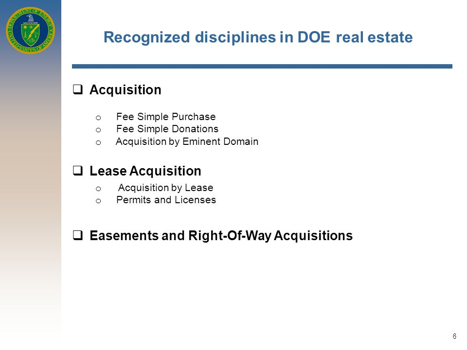 7 Recognized disciplines in DOE Real Estate (continued)  Management and Disposal o Oversee M & O Contractor Lease Acquisitions IAW published guidelines o Oversee and manage DOE Lease Acquisitions outside of NCR IAW published guidelines o Oversee development of GSA Occupancy Agreements for leased and federally-owned space outside of NCR o Monitor process for out-leasing of DOE Site real estate o Disposal for Economic Development o Disposal for Sale o Disposal for Public Body Use o Disposal By Lease