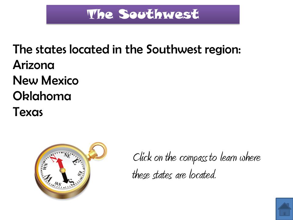 The Southwest The states located in the Southwest region: Arizona New Mexico Oklahoma Texas Click on the compass to learn where these states are locat