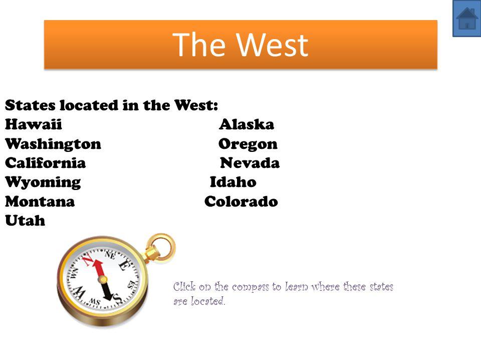 The West States located in the West: Hawaii Alaska Washington Oregon California Nevada Wyoming Idaho Montana Colorado Utah Click on the compass to lea