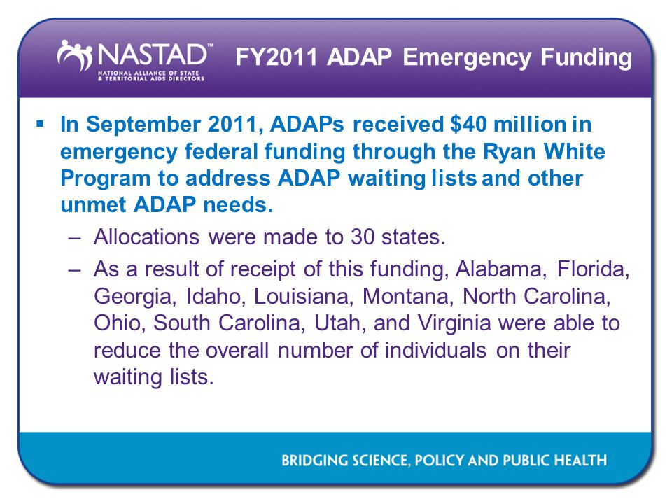 FY2011 ADAP Emergency Funding  In September 2011, ADAPs received $40 million in emergency federal funding through the Ryan White Program to address ADAP waiting lists and other unmet ADAP needs.