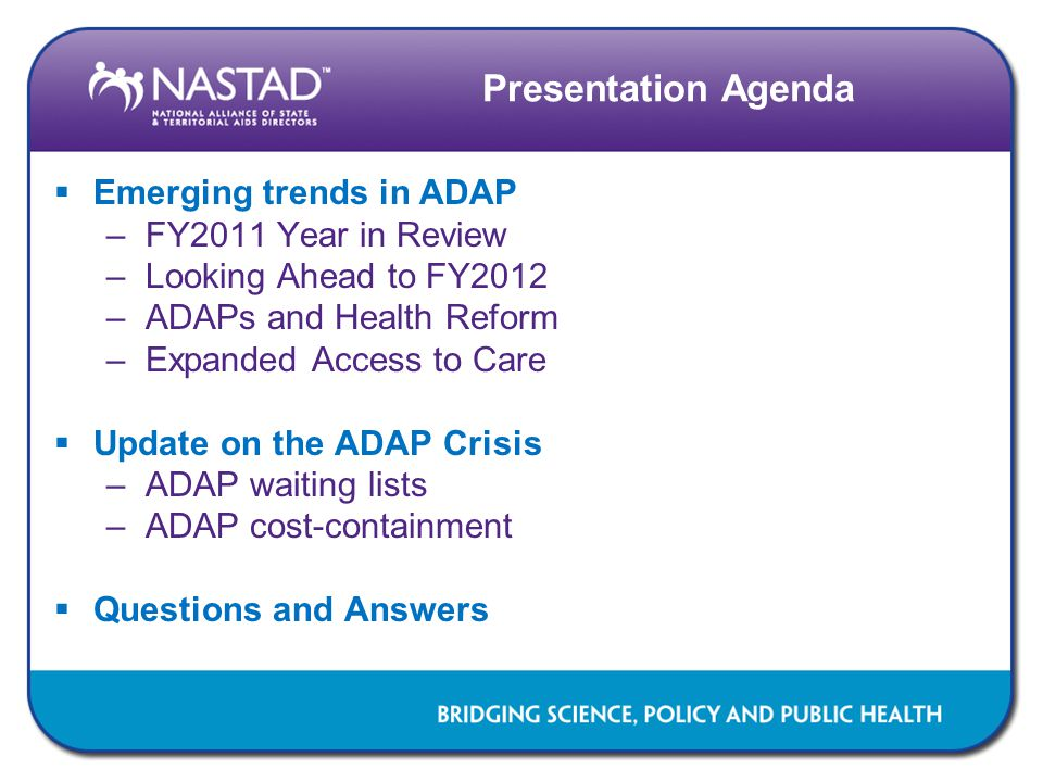 Presentation Agenda  Emerging trends in ADAP –FY2011 Year in Review –Looking Ahead to FY2012 –ADAPs and Health Reform –Expanded Access to Care  Update on the ADAP Crisis –ADAP waiting lists –ADAP cost-containment  Questions and Answers