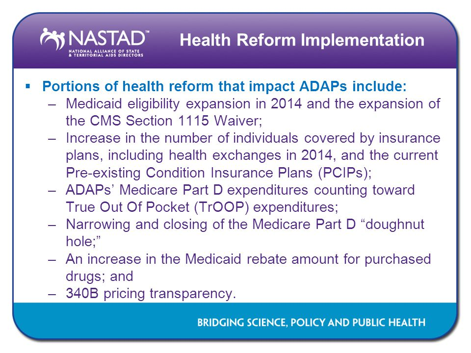 Health Reform Implementation  Portions of health reform that impact ADAPs include: –Medicaid eligibility expansion in 2014 and the expansion of the CMS Section 1115 Waiver; –Increase in the number of individuals covered by insurance plans, including health exchanges in 2014, and the current Pre-existing Condition Insurance Plans (PCIPs); –ADAPs' Medicare Part D expenditures counting toward True Out Of Pocket (TrOOP) expenditures; –Narrowing and closing of the Medicare Part D doughnut hole; –An increase in the Medicaid rebate amount for purchased drugs; and –340B pricing transparency.