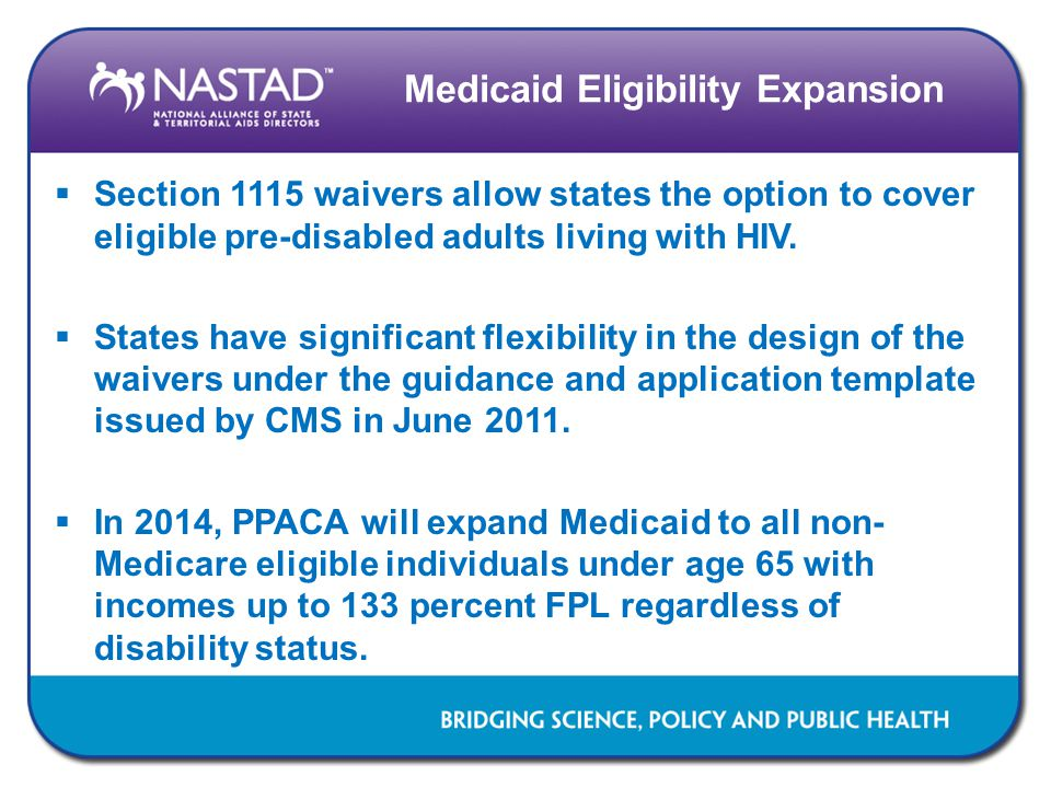 Medicaid Eligibility Expansion  Section 1115 waivers allow states the option to cover eligible pre-disabled adults living with HIV.