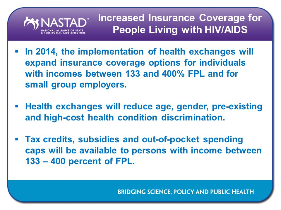 Increased Insurance Coverage for People Living with HIV/AIDS  In 2014, the implementation of health exchanges will expand insurance coverage options for individuals with incomes between 133 and 400% FPL and for small group employers.