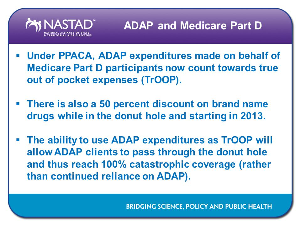 ADAP and Medicare Part D  Under PPACA, ADAP expenditures made on behalf of Medicare Part D participants now count towards true out of pocket expenses (TrOOP).