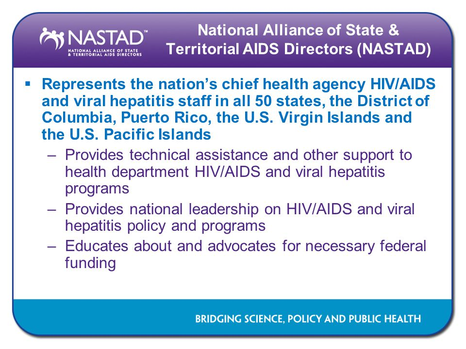 National Alliance of State & Territorial AIDS Directors (NASTAD)  Represents the nation's chief health agency HIV/AIDS and viral hepatitis staff in all 50 states, the District of Columbia, Puerto Rico, the U.S.