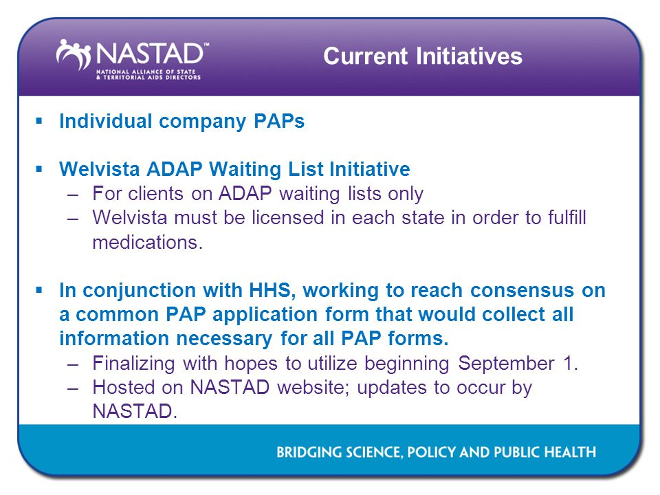 Current Initiatives  Individual company PAPs  Welvista ADAP Waiting List Initiative –For clients on ADAP waiting lists only –Welvista must be licensed in each state in order to fulfill medications.