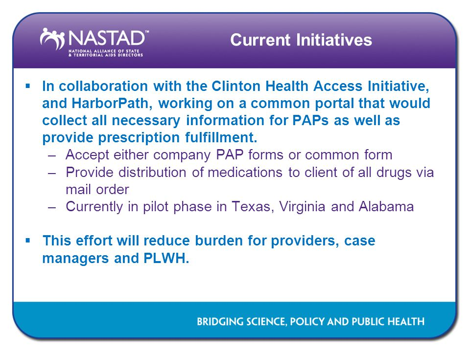 Current Initiatives  In collaboration with the Clinton Health Access Initiative, and HarborPath, working on a common portal that would collect all necessary information for PAPs as well as provide prescription fulfillment.