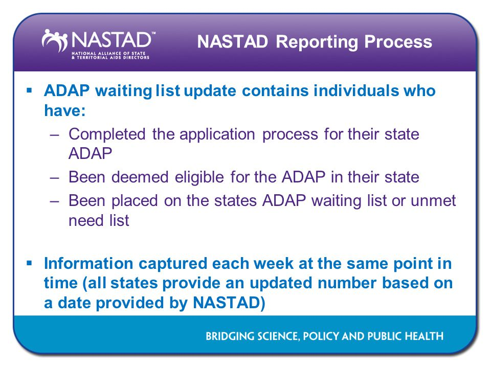 NASTAD Reporting Process  ADAP waiting list update contains individuals who have: –Completed the application process for their state ADAP –Been deemed eligible for the ADAP in their state –Been placed on the states ADAP waiting list or unmet need list  Information captured each week at the same point in time (all states provide an updated number based on a date provided by NASTAD)