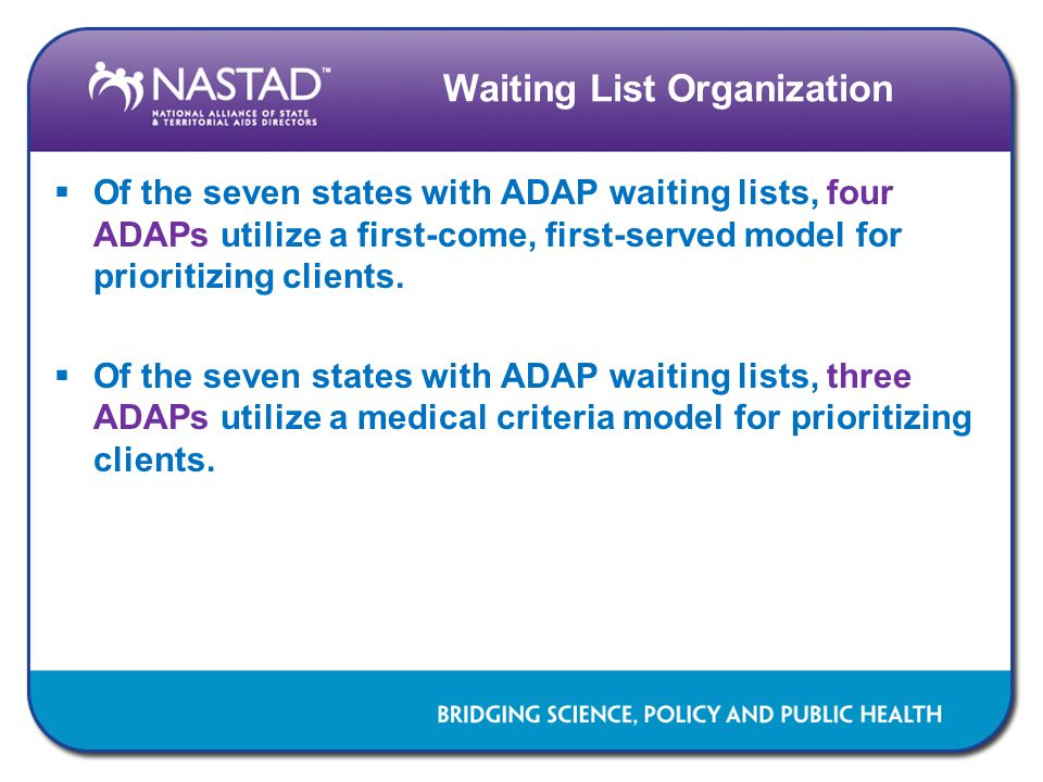 Waiting List Organization  Of the seven states with ADAP waiting lists, four ADAPs utilize a first-come, first-served model for prioritizing clients.