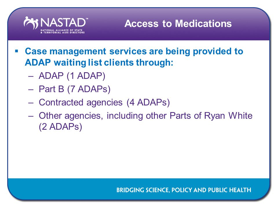 Access to Medications  Case management services are being provided to ADAP waiting list clients through: –ADAP (1 ADAP) –Part B (7 ADAPs) –Contracted agencies (4 ADAPs) –Other agencies, including other Parts of Ryan White (2 ADAPs)