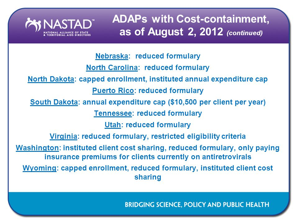 ADAPs with Cost-containment, as of August 2, 2012 (continued) Nebraska: reduced formulary North Carolina: reduced formulary North Dakota: capped enrollment, instituted annual expenditure cap Puerto Rico: reduced formulary South Dakota: annual expenditure cap ($10,500 per client per year) Tennessee: reduced formulary Utah: reduced formulary Virginia: reduced formulary, restricted eligibility criteria Washington: instituted client cost sharing, reduced formulary, only paying insurance premiums for clients currently on antiretrovirals Wyoming: capped enrollment, reduced formulary, instituted client cost sharing