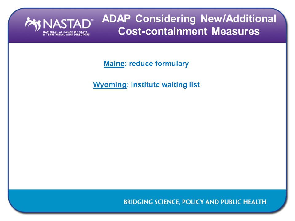ADAP Considering New/Additional Cost-containment Measures Maine: reduce formulary Wyoming: institute waiting list