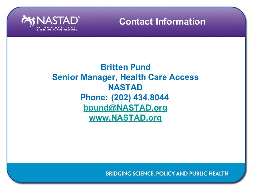 Contact Information Britten Pund Senior Manager, Health Care Access NASTAD Phone: (202) 434.8044 bpund@NASTAD.org www.NASTAD.org