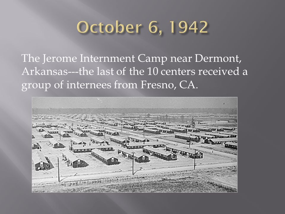 The Jerome Internment Camp near Dermont, Arkansas---the last of the 10 centers received a group of internees from Fresno, CA.