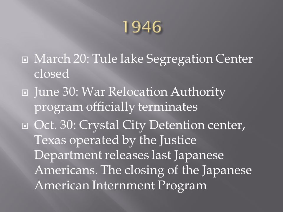  March 20: Tule lake Segregation Center closed  June 30: War Relocation Authority program officially terminates  Oct.