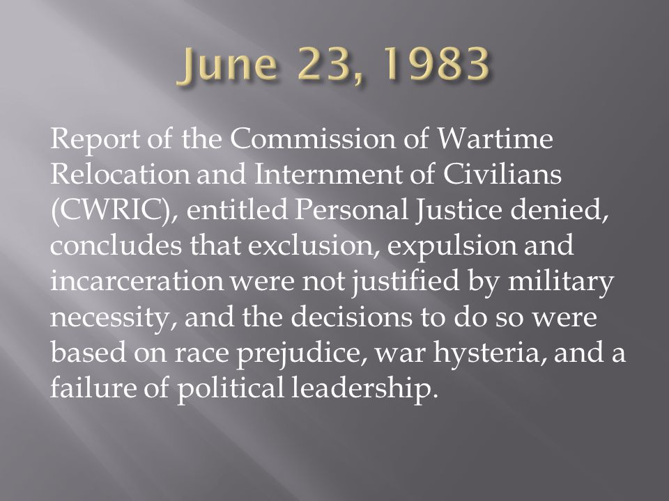 Report of the Commission of Wartime Relocation and Internment of Civilians (CWRIC), entitled Personal Justice denied, concludes that exclusion, expulsion and incarceration were not justified by military necessity, and the decisions to do so were based on race prejudice, war hysteria, and a failure of political leadership.