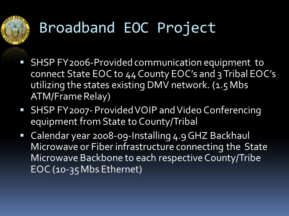 Broadband EOC Project  SHSP FY2006-Provided communication equipment to connect State EOC to 44 County EOC's and 3 Tribal EOC's utilizing the states existing DMV network.