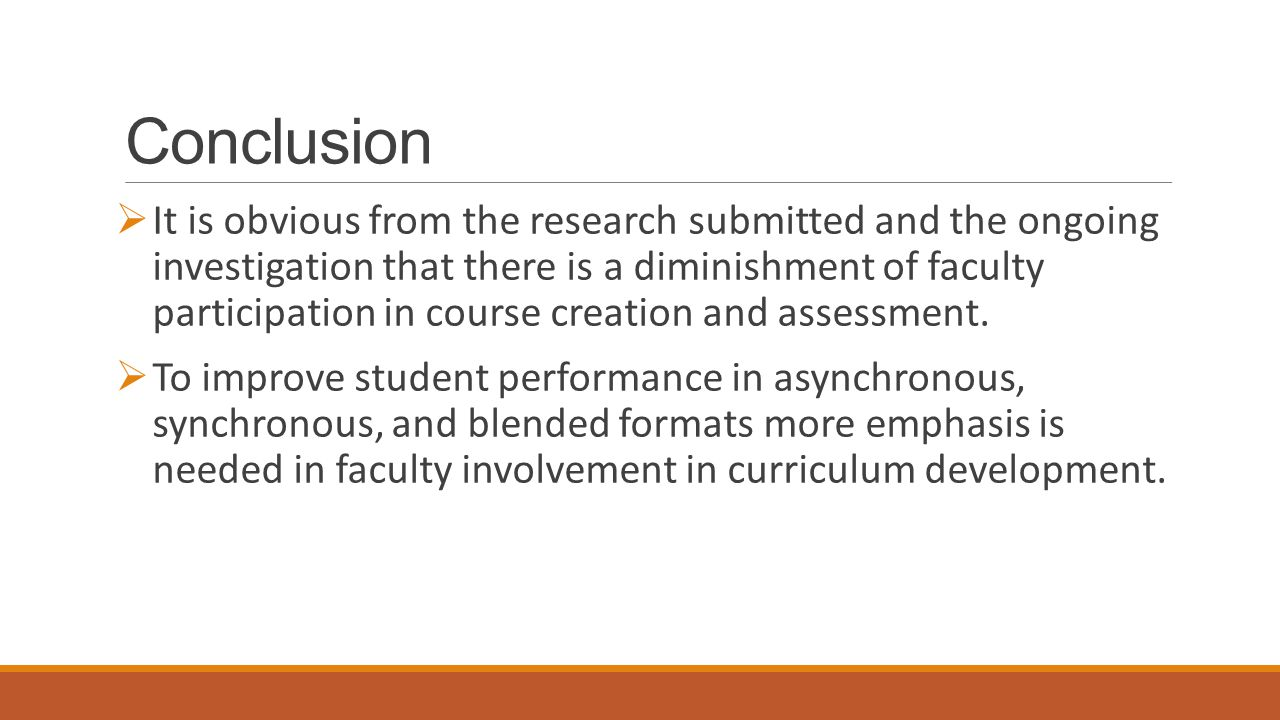 Conclusion  It is obvious from the research submitted and the ongoing investigation that there is a diminishment of faculty participation in course creation and assessment.