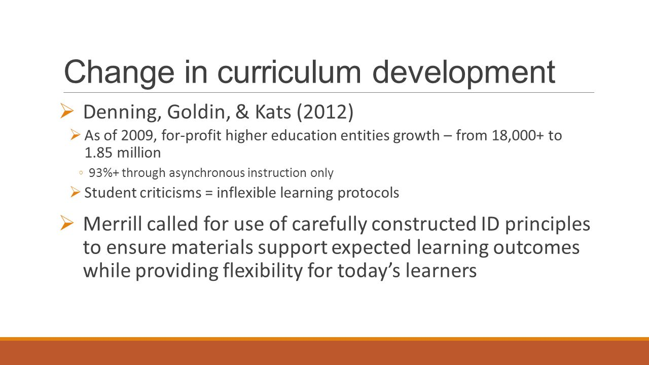 Change in curriculum development  Denning, Goldin, & Kats (2012)  As of 2009, for-profit higher education entities growth – from 18,000+ to 1.85 million ◦93%+ through asynchronous instruction only  Student criticisms = inflexible learning protocols  Merrill called for use of carefully constructed ID principles to ensure materials support expected learning outcomes while providing flexibility for today's learners