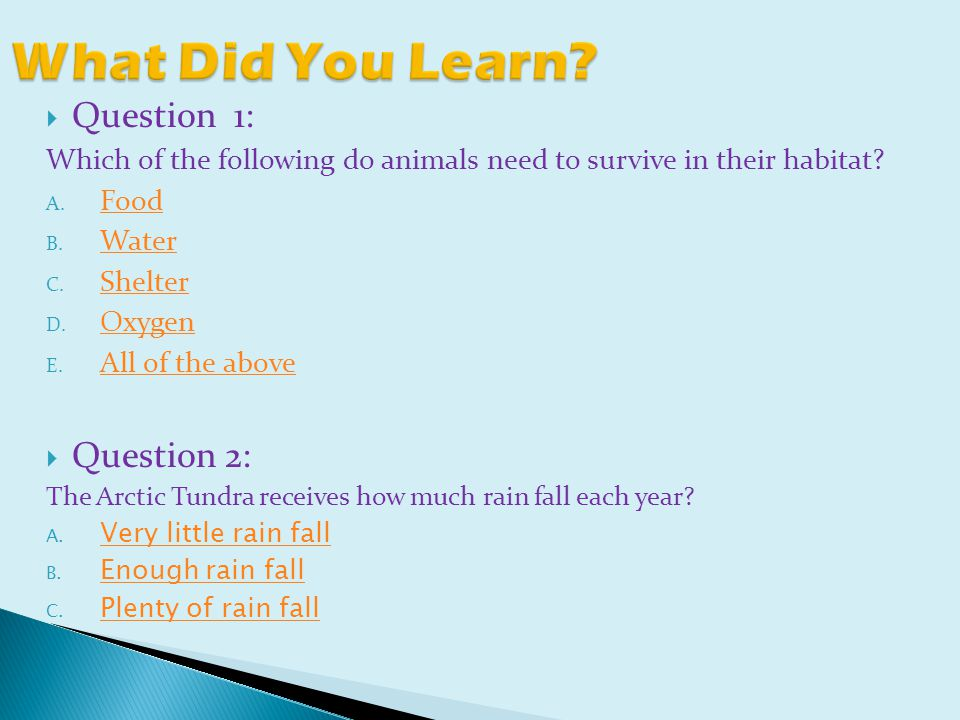  Question 1: Which of the following do animals need to survive in their habitat.