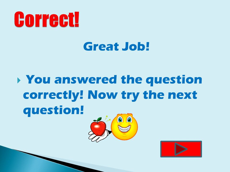 Great Job!  You answered the question correctly! Now try the next question!