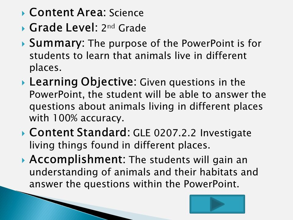  Content Area: Science  Grade Level: 2 nd Grade  Summary: The purpose of the PowerPoint is for students to learn that animals live in different places.
