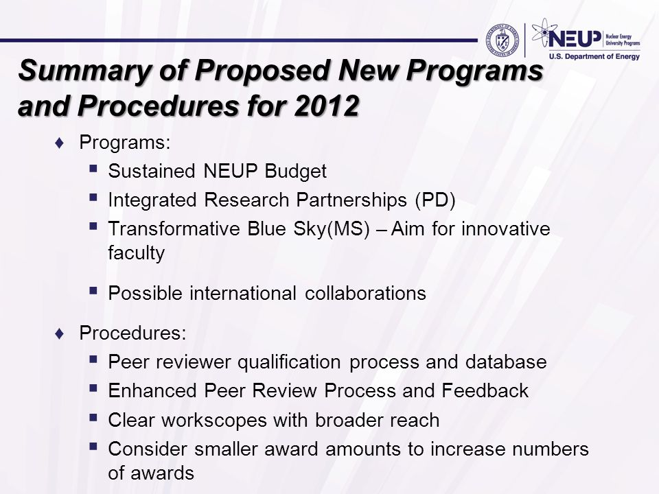 Summary of Proposed New Programs and Procedures for 2012 ♦Programs:  Sustained NEUP Budget  Integrated Research Partnerships (PD)  Transformative B