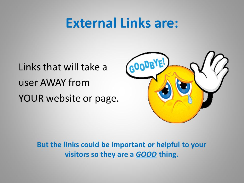 External Links are: Links that will take a user AWAY from YOUR website or page.