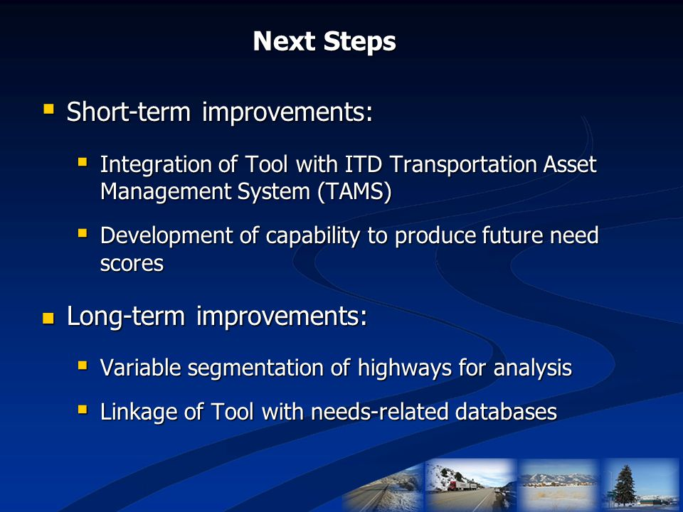 Next Steps  Short-term improvements:  Integration of Tool with ITD Transportation Asset Management System (TAMS)  Development of capability to prod