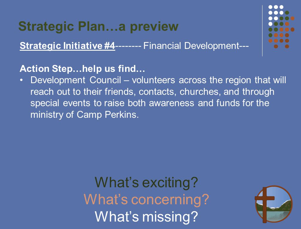Strategic Plan…a preview Strategic Initiative #4-------- Financial Development--- Action Step…help us find… Development Council – volunteers across the region that will reach out to their friends, contacts, churches, and through special events to raise both awareness and funds for the ministry of Camp Perkins.