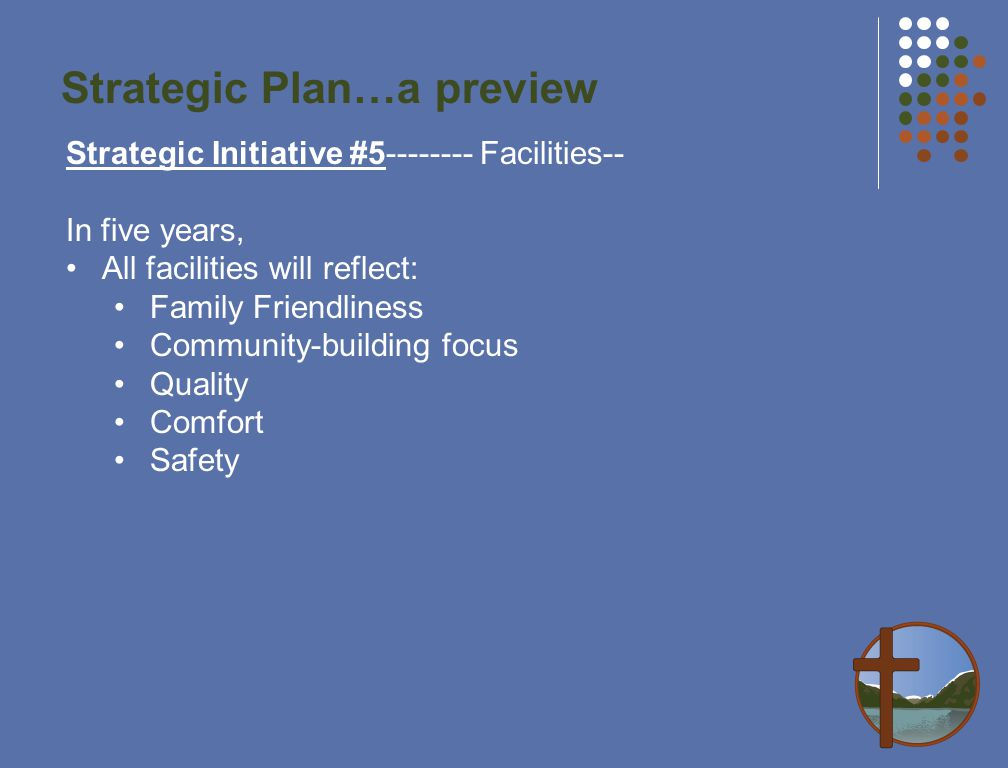 Strategic Plan…a preview Strategic Initiative #5-------- Facilities-- In five years, All facilities will reflect: Family Friendliness Community-building focus Quality Comfort Safety