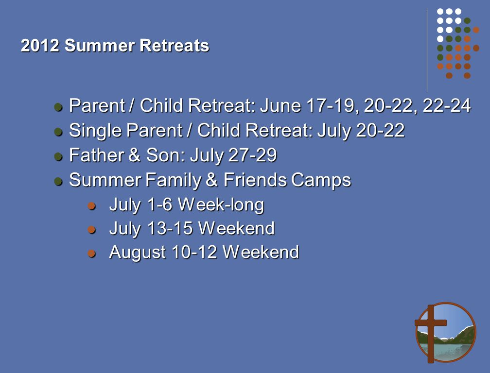 2012 Summer Retreats Parent / Child Retreat: June 17-19, 20-22, 22-24 Parent / Child Retreat: June 17-19, 20-22, 22-24 Single Parent / Child Retreat: July 20-22 Single Parent / Child Retreat: July 20-22 Father & Son: July 27-29 Father & Son: July 27-29 Summer Family & Friends Camps Summer Family & Friends Camps July 1-6 Week-long July 1-6 Week-long July 13-15 Weekend July 13-15 Weekend August 10-12 Weekend August 10-12 Weekend